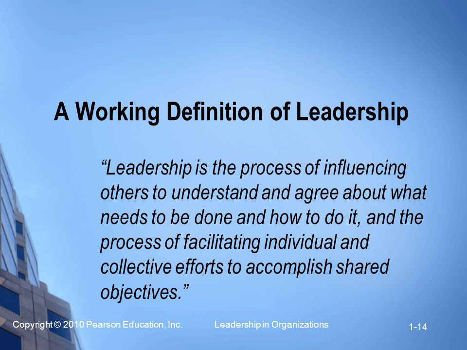 """Copyright © 2010 Pearson Education, Inc. Leadership in Organizations 1-14 A Working Definition of Leadership """"Leadership is the process of influencing"""