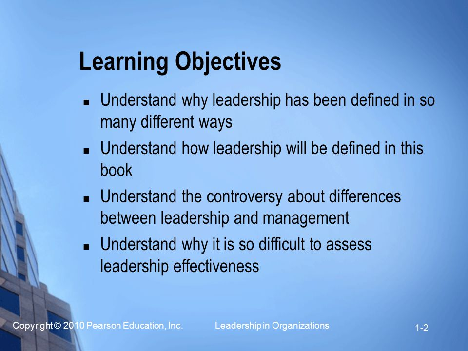 Copyright © 2010 Pearson Education, Inc. Leadership in Organizations 1-2 Learning Objectives Understand why leadership has been defined in so many dif