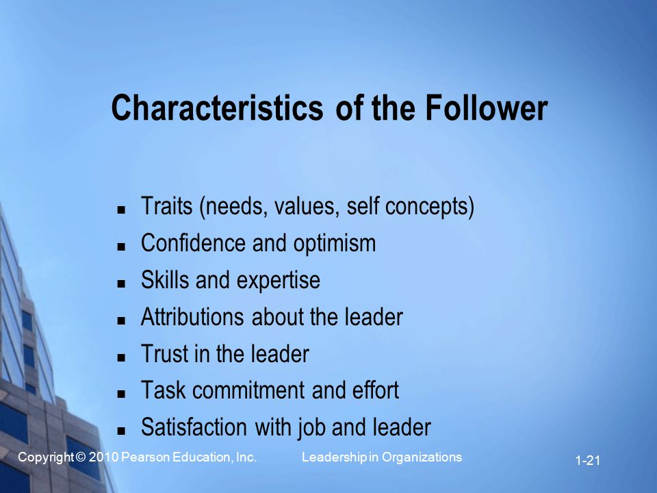 Copyright © 2010 Pearson Education, Inc. Leadership in Organizations 1-21 Characteristics of the Follower Traits (needs, values, self concepts) Confid