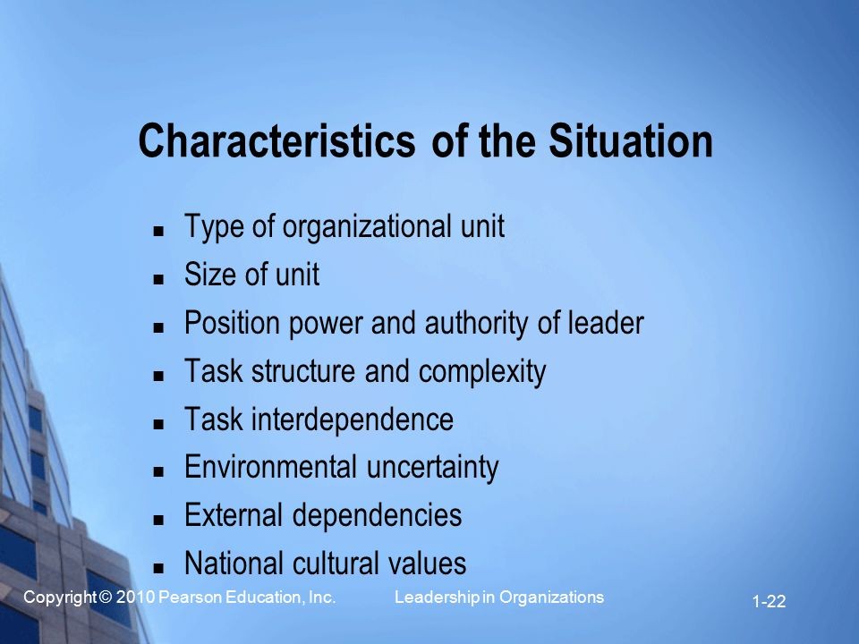 Copyright © 2010 Pearson Education, Inc. Leadership in Organizations 1-22 Characteristics of the Situation Type of organizational unit Size of unit Po