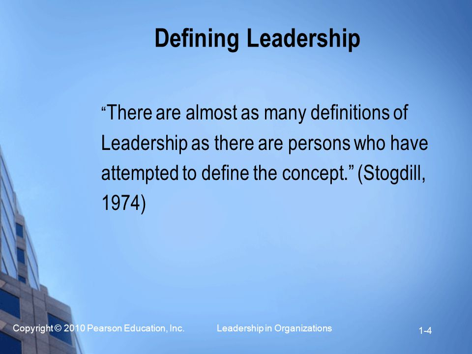 """Copyright © 2010 Pearson Education, Inc. Leadership in Organizations 1-4 Defining Leadership """" There are almost as many definitions of Leadership as t"""