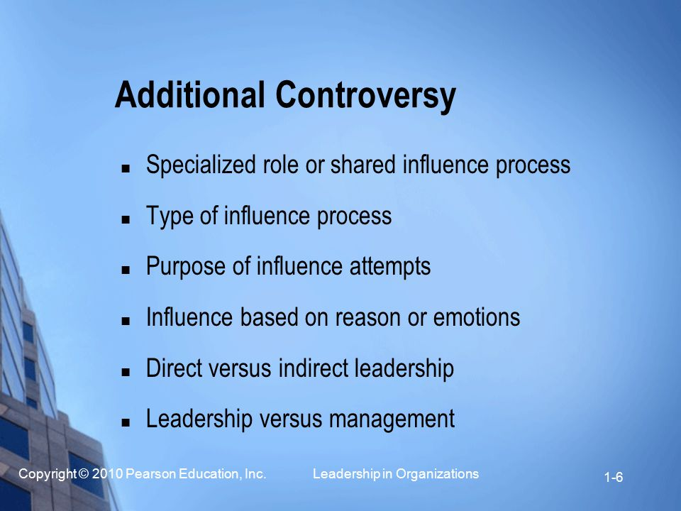 Copyright © 2010 Pearson Education, Inc. Leadership in Organizations 1-6 Additional Controversy Specialized role or shared influence process Type of i