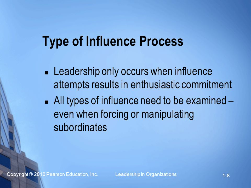 Copyright © 2010 Pearson Education, Inc. Leadership in Organizations 1-8 Type of Influence Process Leadership only occurs when influence attempts resu