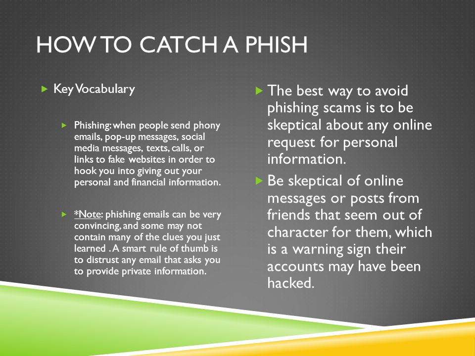 HOW TO CATCH A PHISH  Key Vocabulary  Phishing: when people send phony  s, pop-up messages, social media messages, texts, calls, or links to fake websites in order to hook you into giving out your personal and financial information.