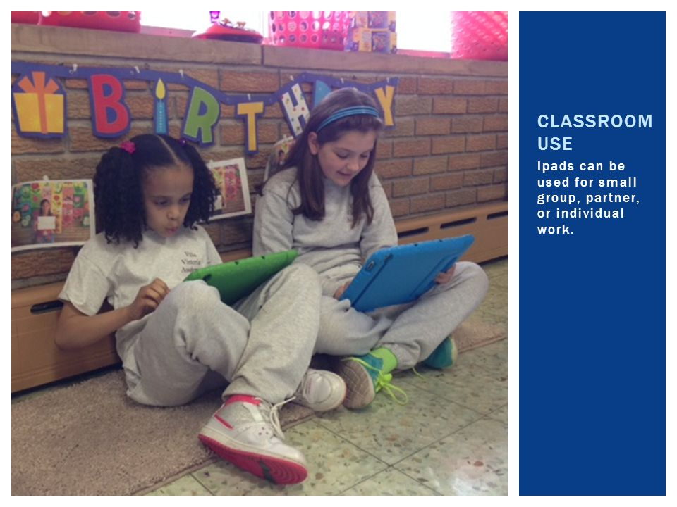 Ipads can be used for small group, partner, or individual work. CLASSROOM USE