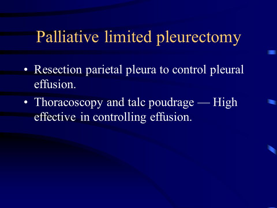 Palliative limited pleurectomy Resection parietal pleura to control pleural effusion.