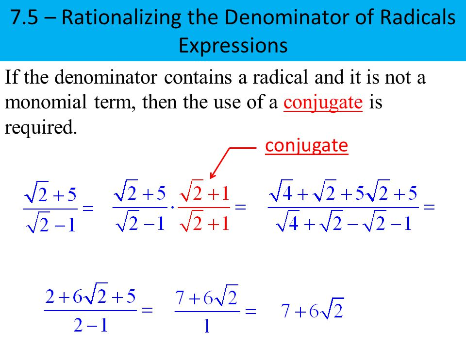 7.5 – Rationalizing the Denominator of Radicals Expressions If the denominator contains a radical and it is not a monomial term, then the use of a conjugate is required.