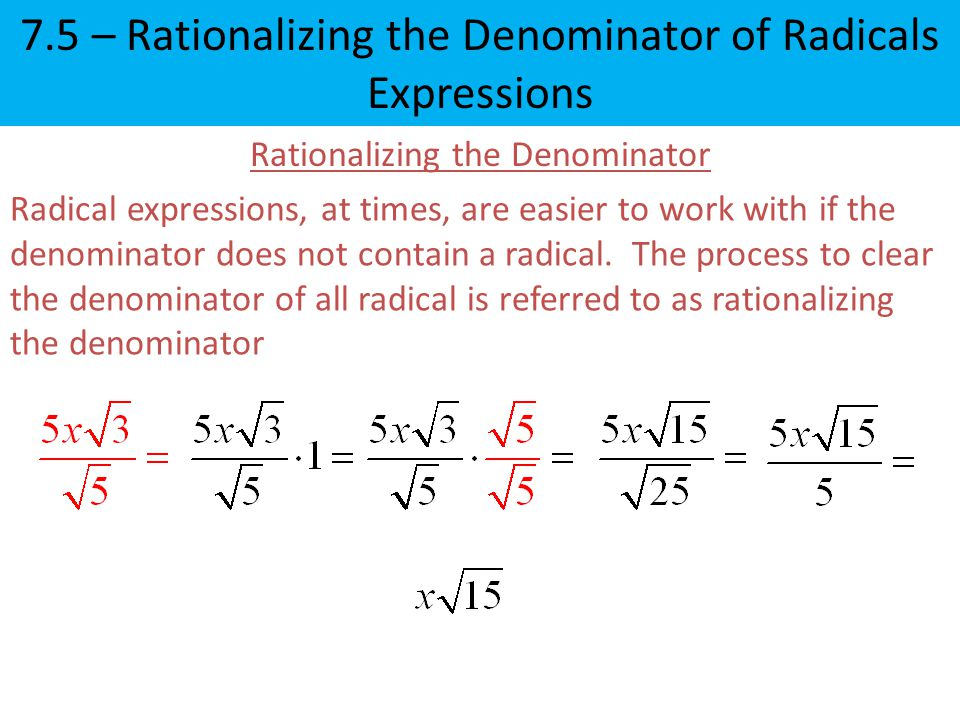 Rationalizing the Denominator Radical expressions, at times, are easier to work with if the denominator does not contain a radical.