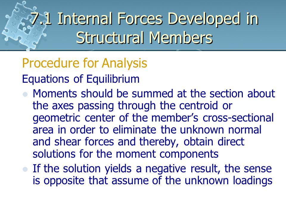 7.1 Internal Forces Developed in Structural Members Procedure for Analysis Equations of Equilibrium Moments should be summed at the section about the axes passing through the centroid or geometric center of the member's cross-sectional area in order to eliminate the unknown normal and shear forces and thereby, obtain direct solutions for the moment components If the solution yields a negative result, the sense is opposite that assume of the unknown loadings