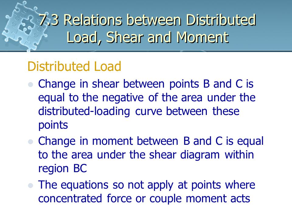 7.3 Relations between Distributed Load, Shear and Moment Distributed Load Change in shear between points B and C is equal to the negative of the area under the distributed-loading curve between these points Change in moment between B and C is equal to the area under the shear diagram within region BC The equations so not apply at points where concentrated force or couple moment acts