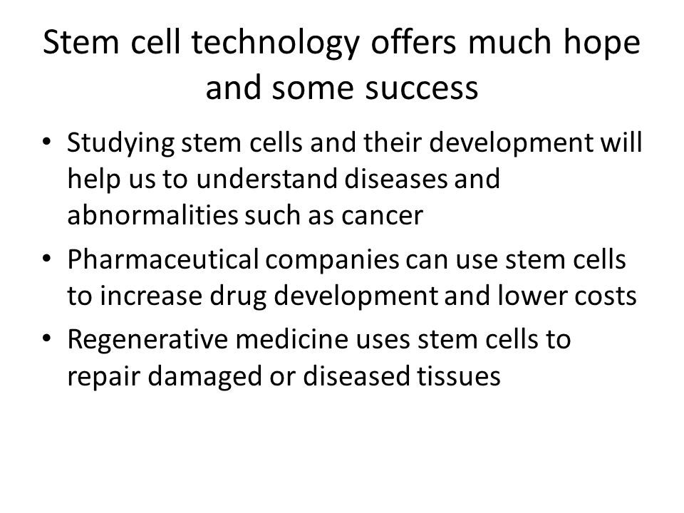 Stem cell technology offers much hope and some success Studying stem cells and their development will help us to understand diseases and abnormalities such as cancer Pharmaceutical companies can use stem cells to increase drug development and lower costs Regenerative medicine uses stem cells to repair damaged or diseased tissues
