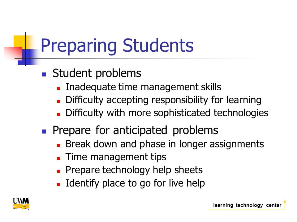 learning technology center Preparing Students Student problems Inadequate time management skills Difficulty accepting responsibility for learning Difficulty with more sophisticated technologies Prepare for anticipated problems Break down and phase in longer assignments Time management tips Prepare technology help sheets Identify place to go for live help