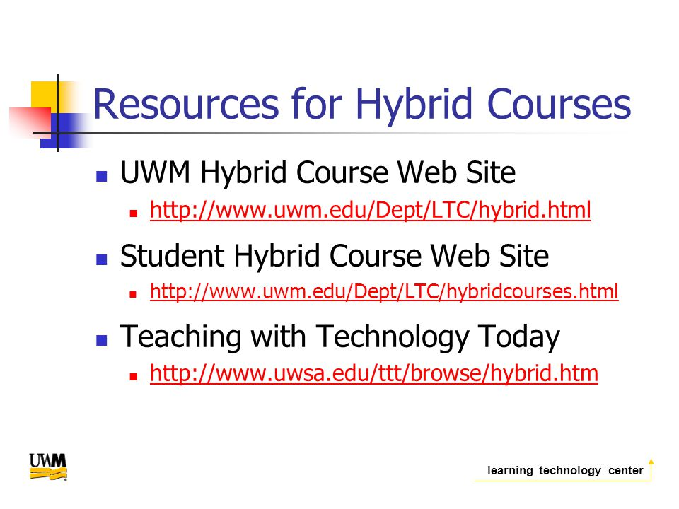 learning technology center Resources for Hybrid Courses UWM Hybrid Course Web Site   Student Hybrid Course Web Site   Teaching with Technology Today