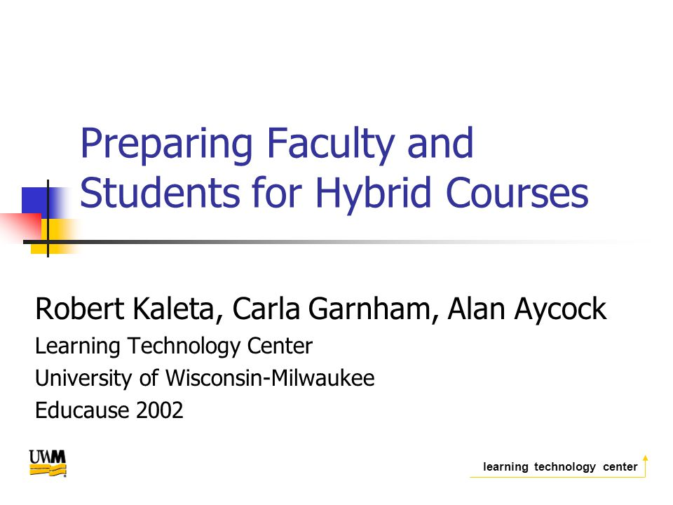 learning technology center Preparing Faculty and Students for Hybrid Courses Robert Kaleta, Carla Garnham, Alan Aycock Learning Technology Center University of Wisconsin-Milwaukee Educause 2002