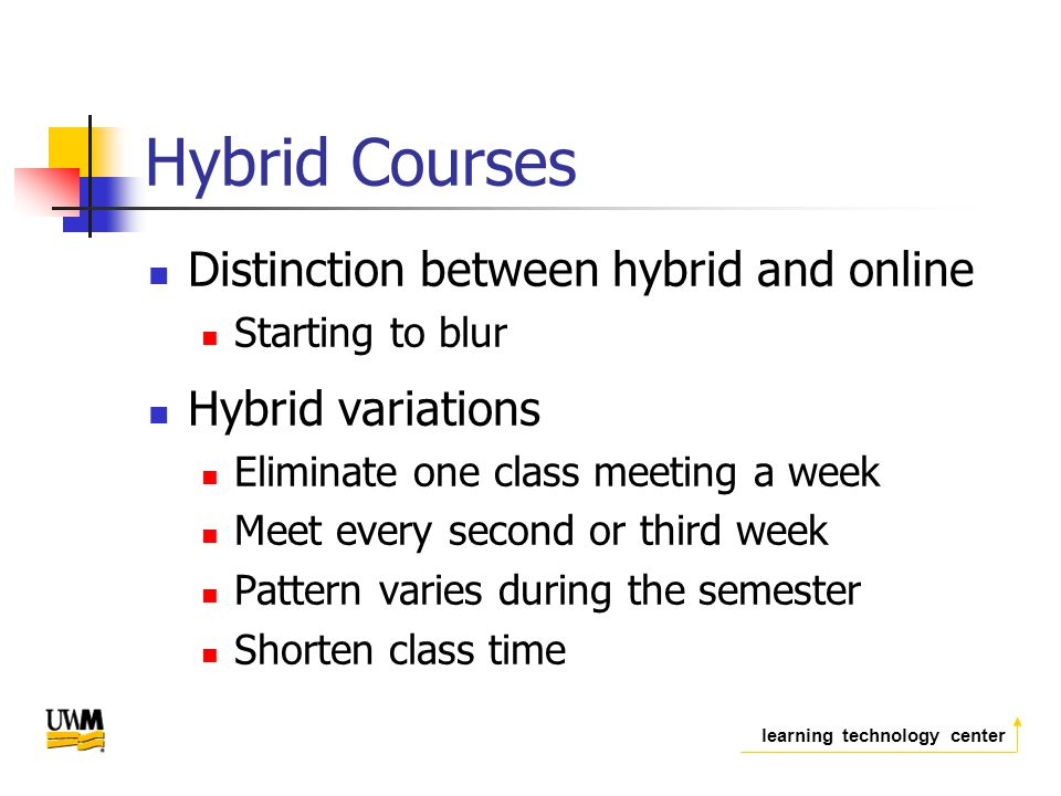 learning technology center Hybrid Courses Distinction between hybrid and online Starting to blur Hybrid variations Eliminate one class meeting a week Meet every second or third week Pattern varies during the semester Shorten class time