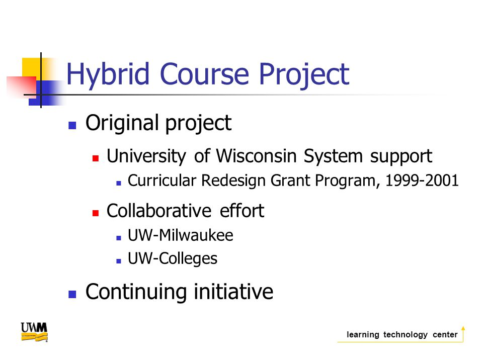 learning technology center Hybrid Course Project Original project University of Wisconsin System support Curricular Redesign Grant Program, Collaborative effort UW-Milwaukee UW-Colleges Continuing initiative