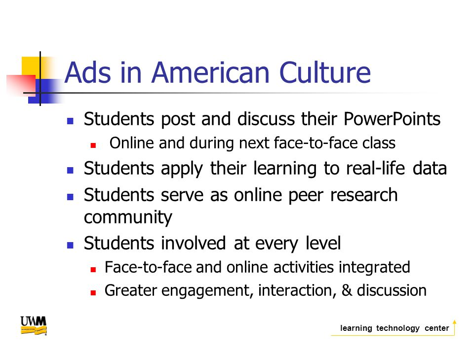 learning technology center Ads in American Culture Students post and discuss their PowerPoints Online and during next face-to-face class Students apply their learning to real-life data Students serve as online peer research community Students involved at every level Face-to-face and online activities integrated Greater engagement, interaction, & discussion