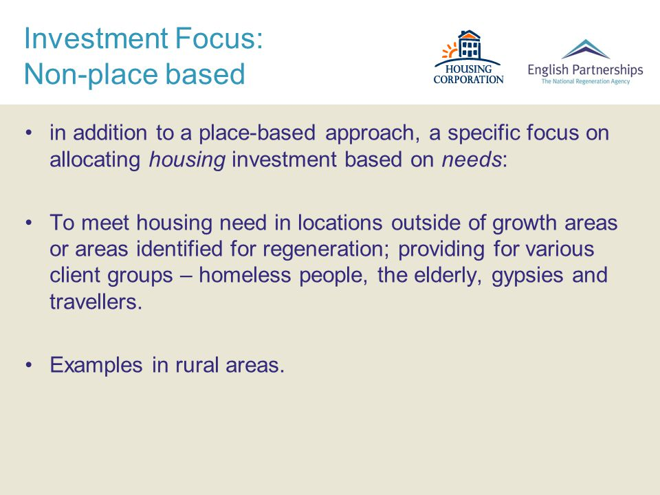 Investment Focus: Non-place based in addition to a place-based approach, a specific focus on allocating housing investment based on needs: To meet housing need in locations outside of growth areas or areas identified for regeneration; providing for various client groups – homeless people, the elderly, gypsies and travellers.