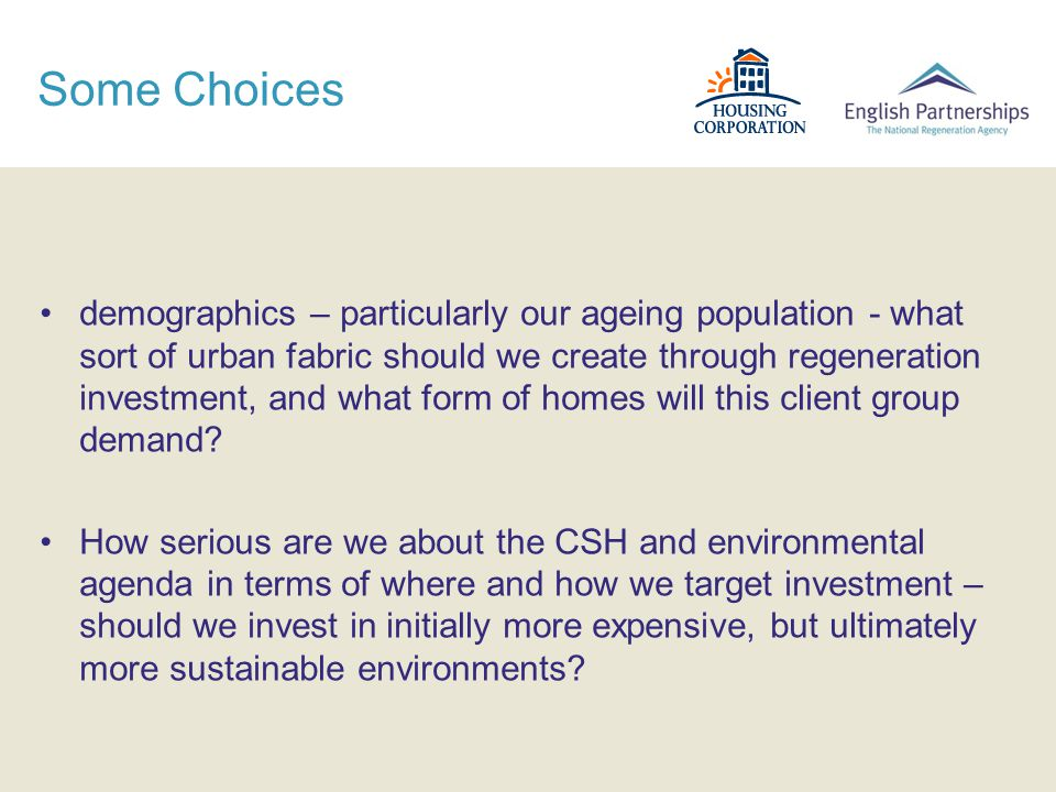 Some Choices demographics – particularly our ageing population - what sort of urban fabric should we create through regeneration investment, and what form of homes will this client group demand.
