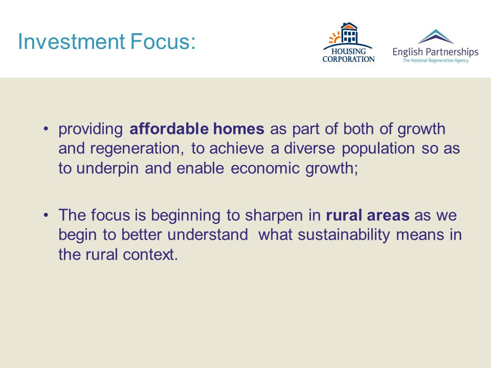 Investment Focus: providing affordable homes as part of both of growth and regeneration, to achieve a diverse population so as to underpin and enable economic growth; The focus is beginning to sharpen in rural areas as we begin to better understand what sustainability means in the rural context.