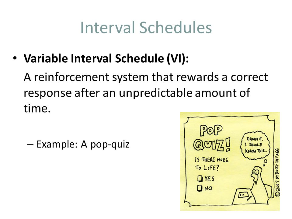 Interval Schedules Variable Interval Schedule (VI): A reinforcement system that rewards a correct response after an unpredictable amount of time.