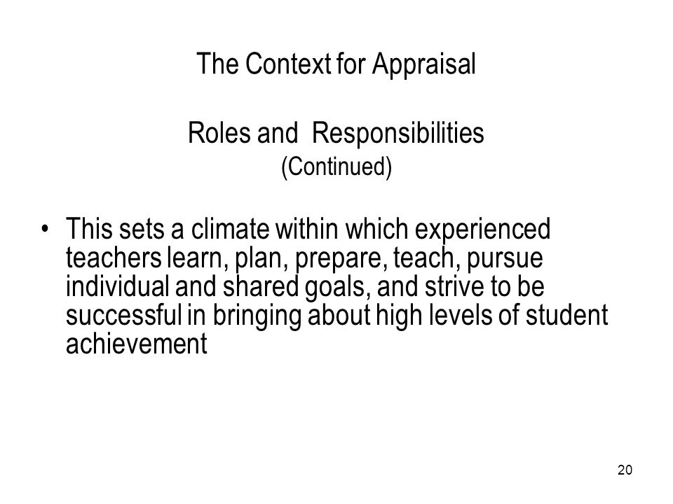 20 The Context for Appraisal Roles and Responsibilities (Continued) This sets a climate within which experienced teachers learn, plan, prepare, teach,