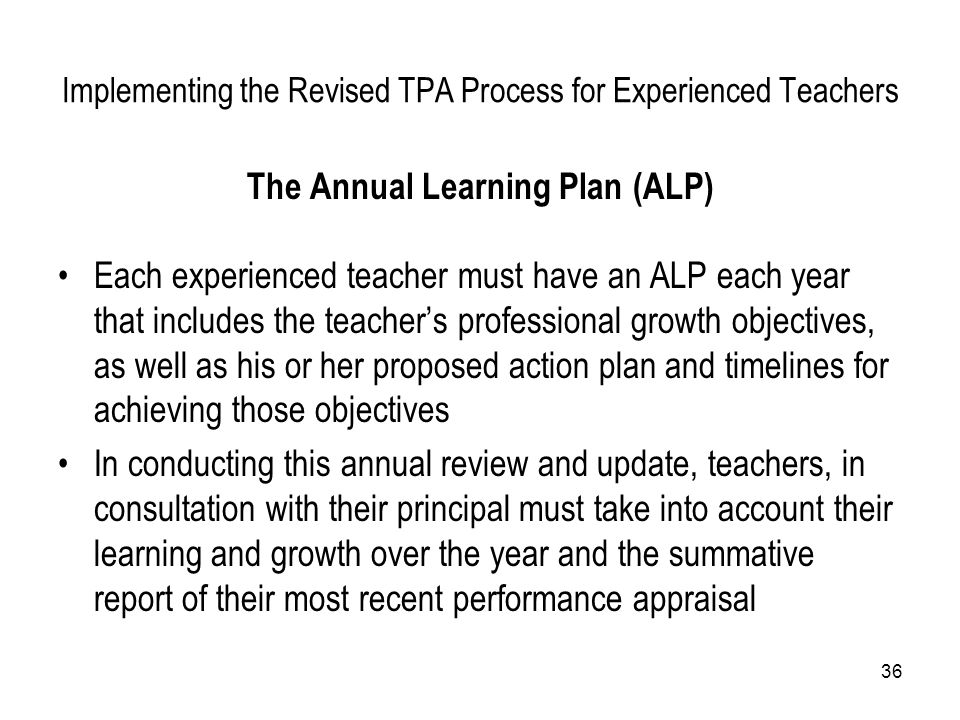 36 Implementing the Revised TPA Process for Experienced Teachers The Annual Learning Plan (ALP) Each experienced teacher must have an ALP each year th