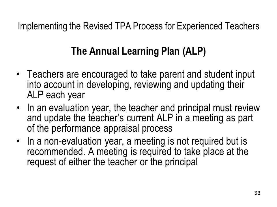 38 Implementing the Revised TPA Process for Experienced Teachers The Annual Learning Plan (ALP) Teachers are encouraged to take parent and student inp