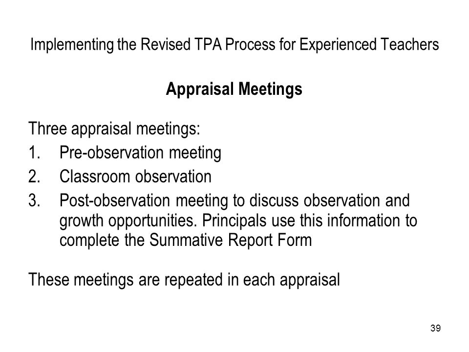 39 Implementing the Revised TPA Process for Experienced Teachers Appraisal Meetings Three appraisal meetings: 1.Pre-observation meeting 2.Classroom ob
