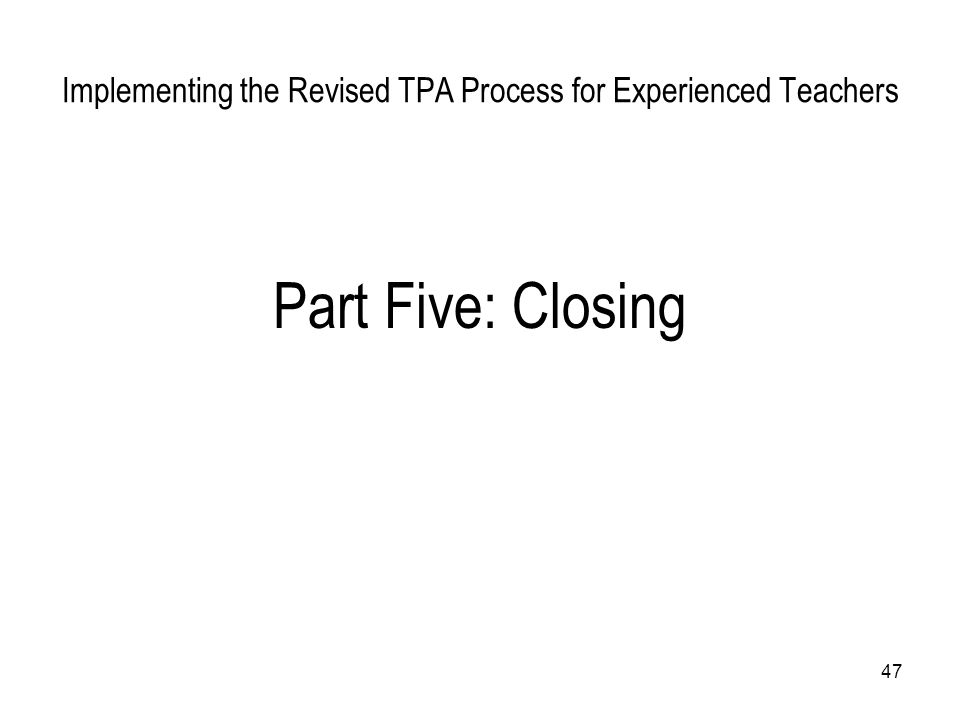 47 Implementing the Revised TPA Process for Experienced Teachers Part Five: Closing