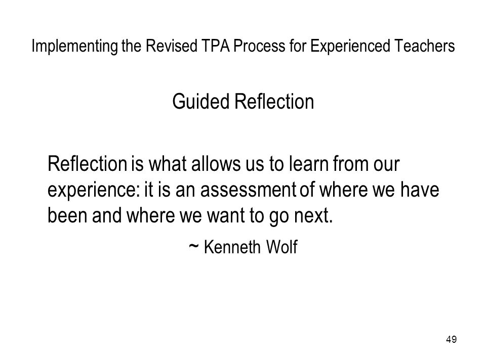 49 Implementing the Revised TPA Process for Experienced Teachers Guided Reflection Reflection is what allows us to learn from our experience: it is an