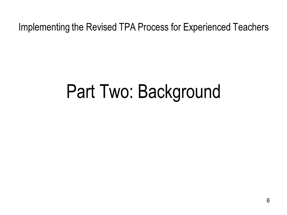 6 Implementing the Revised TPA Process for Experienced Teachers Part Two: Background