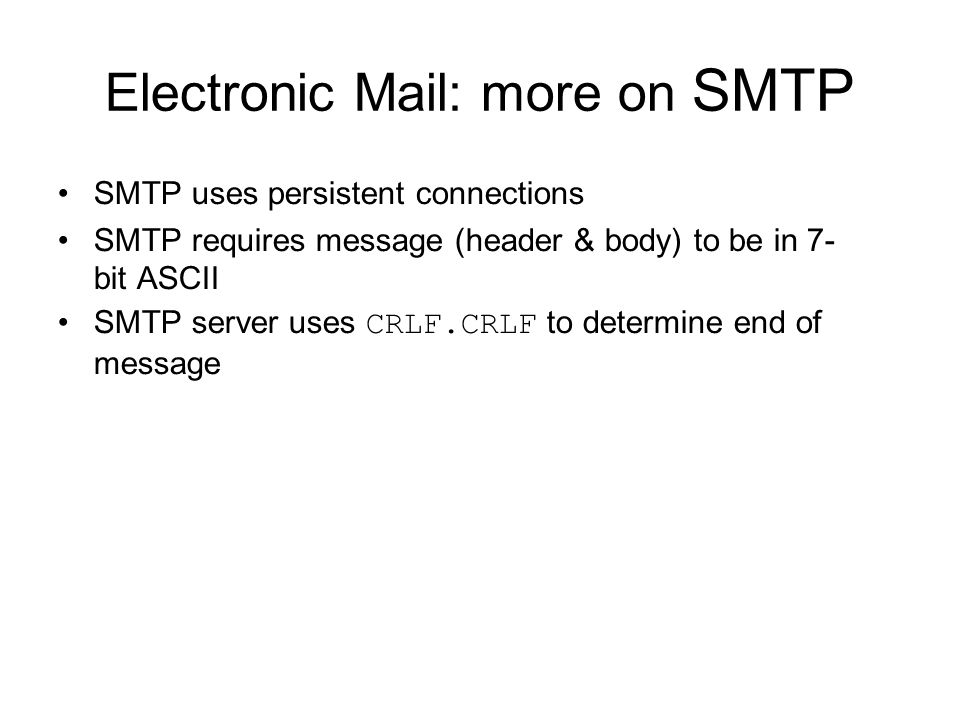 Electronic Mail: more on SMTP SMTP uses persistent connections SMTP requires message (header & body) to be in 7- bit ASCII SMTP server uses CRLF.CRLF to determine end of message