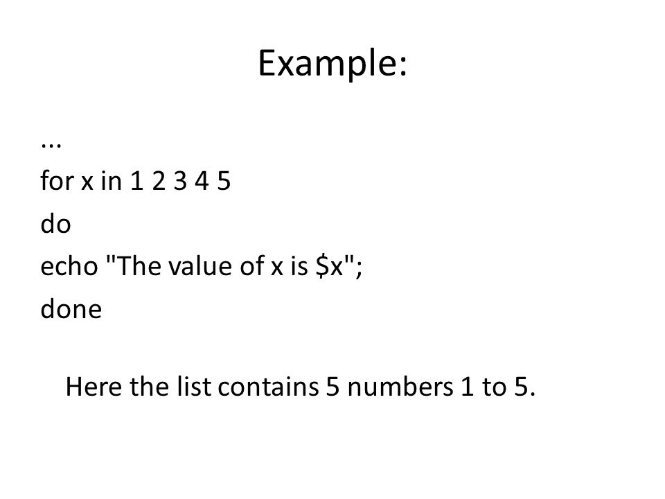 for loop Syntax : for variable in list do execute commands done
