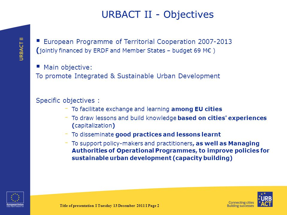 Title of presentation I Tuesday 13 December 2011 I Page 2 URBACT II - Objectives  European Programme of Territorial Cooperation ( jointly financed by ERDF and Member States – budget 69 M€ )  Main objective: To promote Integrated & Sustainable Urban Development Specific objectives : - To facilitate exchange and learning among EU cities - To draw lessons and build knowledge based on cities experiences (capitalization) - To disseminate good practices and lessons learnt - To support policy-makers and practitioners, as well as Managing Authorities of Operational Programmes, to improve policies for sustainable urban development (capacity building)