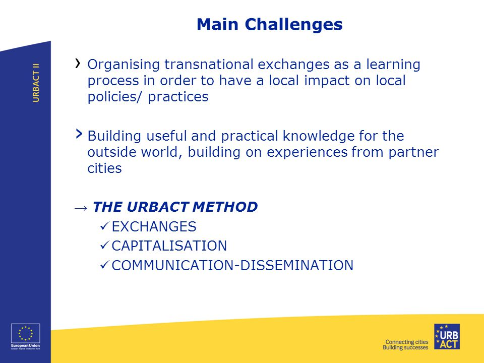 Main Challenges › Organising transnational exchanges as a learning process in order to have a local impact on local policies/ practices › Building useful and practical knowledge for the outside world, building on experiences from partner cities → THE URBACT METHOD EXCHANGES CAPITALISATION COMMUNICATION-DISSEMINATION