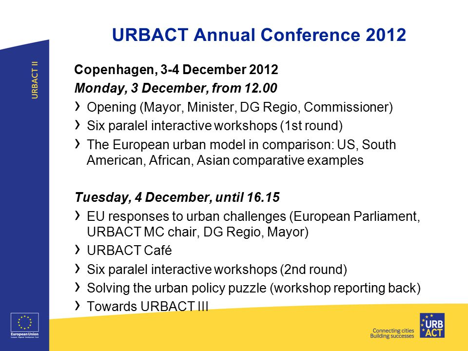 URBACT Annual Conference 2012 Copenhagen, 3-4 December 2012 Monday, 3 December, from › Opening (Mayor, Minister, DG Regio, Commissioner) › Six paralel interactive workshops (1st round) › The European urban model in comparison: US, South American, African, Asian comparative examples Tuesday, 4 December, until › EU responses to urban challenges (European Parliament, URBACT MC chair, DG Regio, Mayor) › URBACT Café › Six paralel interactive workshops (2nd round) › Solving the urban policy puzzle (workshop reporting back) › Towards URBACT III