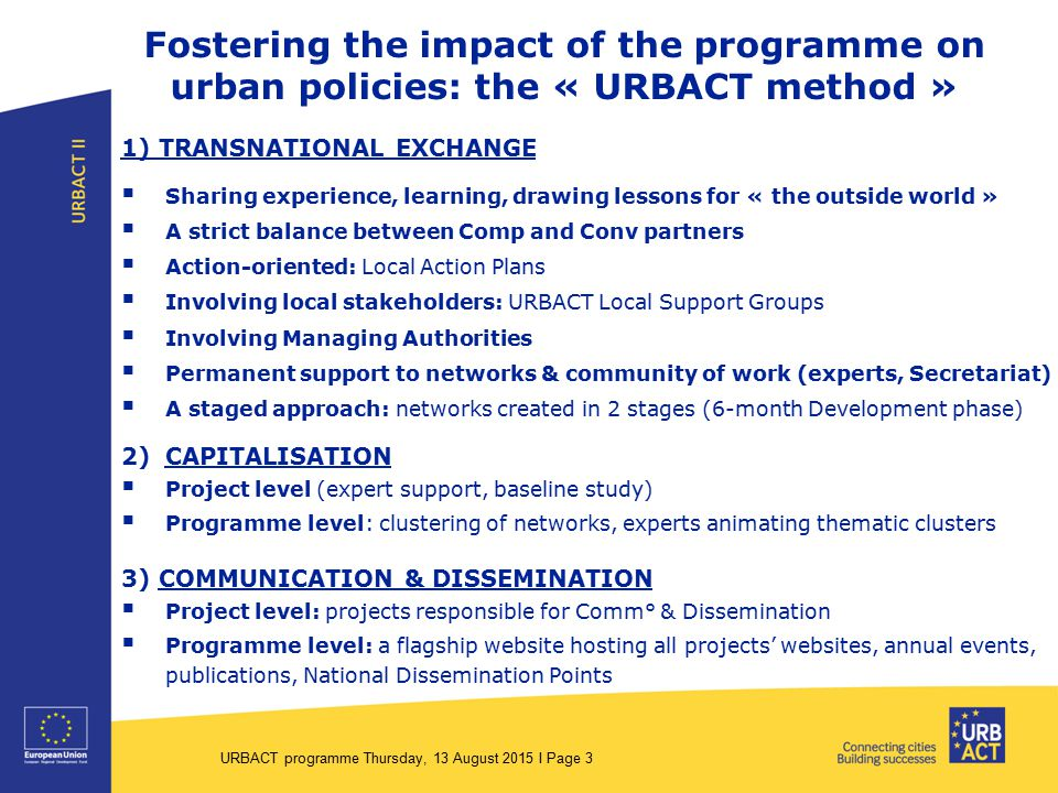 Fostering the impact of the programme on urban policies: the « URBACT method » 1) TRANSNATIONAL EXCHANGE  Sharing experience, learning, drawing lessons for « the outside world »  A strict balance between Comp and Conv partners  Action-oriented: Local Action Plans  Involving local stakeholders: URBACT Local Support Groups  Involving Managing Authorities  Permanent support to networks & community of work (experts, Secretariat)  A staged approach: networks created in 2 stages (6-month Development phase) 2)CAPITALISATION  Project level (expert support, baseline study)  Programme level: clustering of networks, experts animating thematic clusters 3) COMMUNICATION & DISSEMINATION  Project level: projects responsible for Comm° & Dissemination  Programme level: a flagship website hosting all projects' websites, annual events, publications, National Dissemination Points URBACT programme Thursday, 13 August 2015 I Page 3