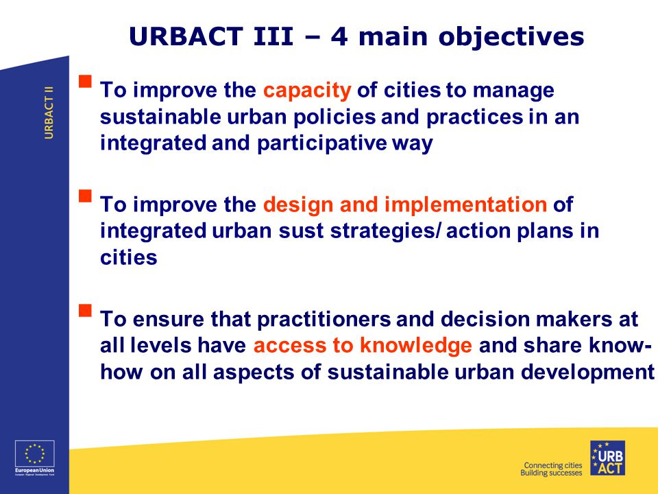 URBACT III – 4 main objectives  To improve the capacity of cities to manage sustainable urban policies and practices in an integrated and participative way  To improve the design and implementation of integrated urban sust strategies/ action plans in cities  To ensure that practitioners and decision makers at all levels have access to knowledge and share know- how on all aspects of sustainable urban development
