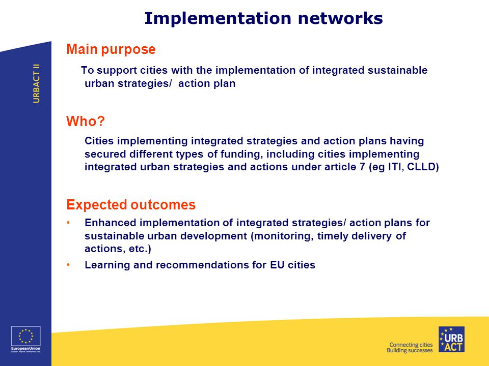 Implementation networks Main purpose To support cities with the implementation of integrated sustainable urban strategies/ action plan Who.