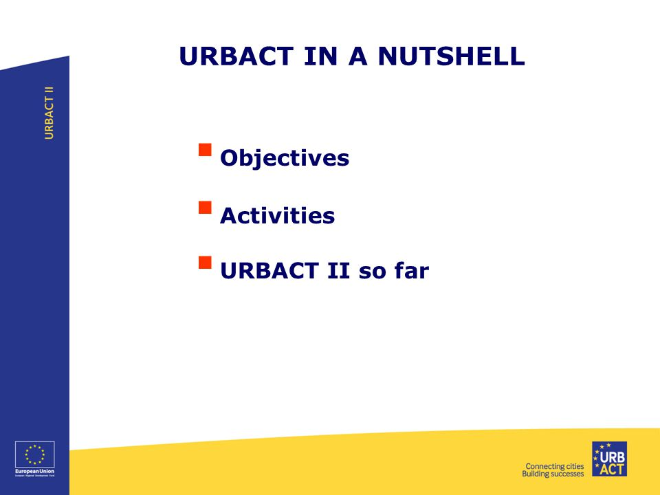 URBACT IN A NUTSHELL  Objectives  Activities  URBACT II so far
