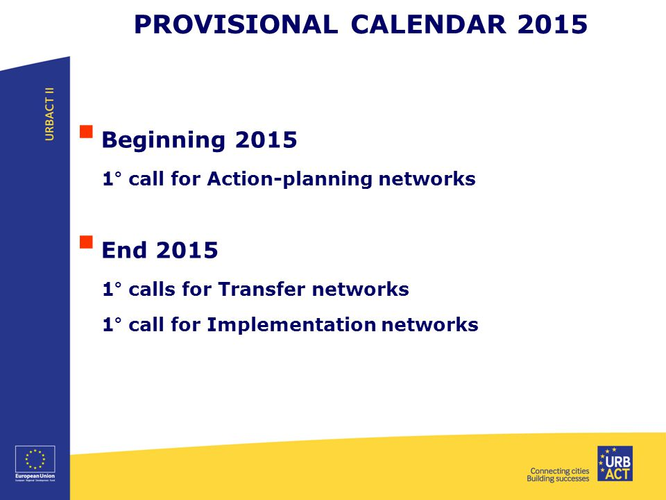 PROVISIONAL CALENDAR 2015  Beginning ° call for Action-planning networks  End ° calls for Transfer networks 1° call for Implementation networks