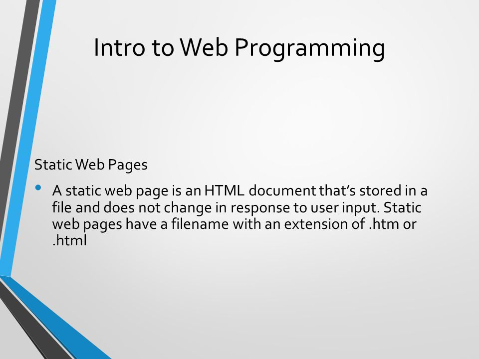 Intro to Web Programming Static Web Pages A static web page is an HTML document that's stored in a file and does not change in response to user input.