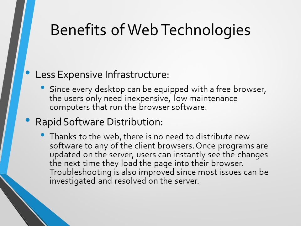 Benefits of Web Technologies Less Expensive Infrastructure: Since every desktop can be equipped with a free browser, the users only need inexpensive, low maintenance computers that run the browser software.