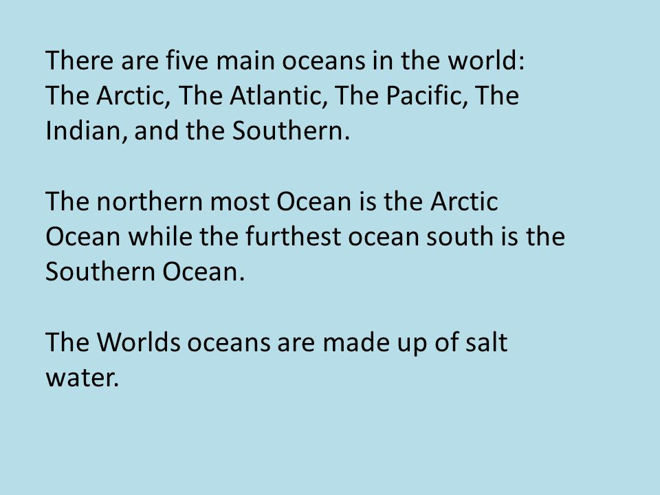 There are five main oceans in the world: The Arctic, The Atlantic, The Pacific, The Indian, and the Southern.