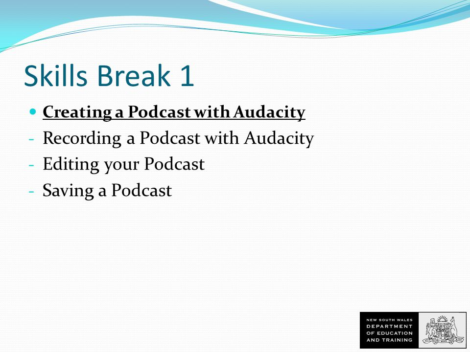 Skills Break 1 Creating a Podcast with Audacity - Recording a Podcast with Audacity - Editing your Podcast - Saving a Podcast