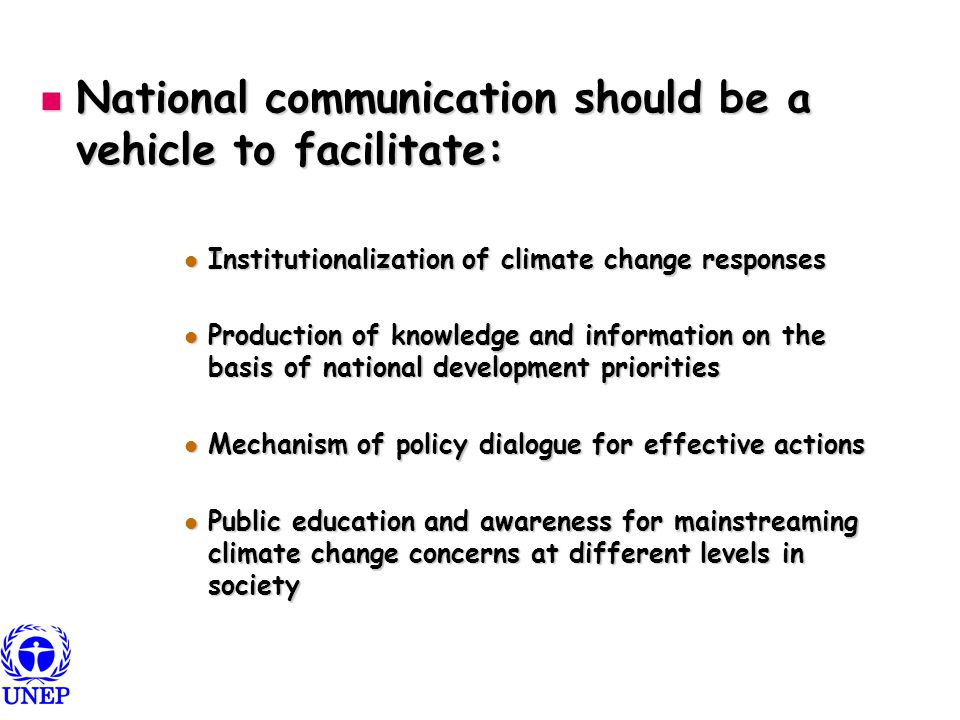 National communication should be a vehicle to facilitate: National communication should be a vehicle to facilitate: Institutionalization of climate change responses Institutionalization of climate change responses Production of knowledge and information on the basis of national development priorities Production of knowledge and information on the basis of national development priorities Mechanism of policy dialogue for effective actions Mechanism of policy dialogue for effective actions Public education and awareness for mainstreaming climate change concerns at different levels in society Public education and awareness for mainstreaming climate change concerns at different levels in society