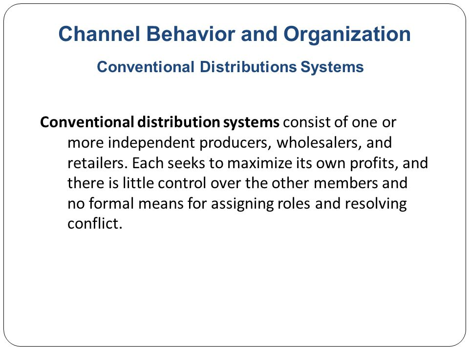 Channel Behavior and Organization Conventional distribution systems consist of one or more independent producers, wholesalers, and retailers.