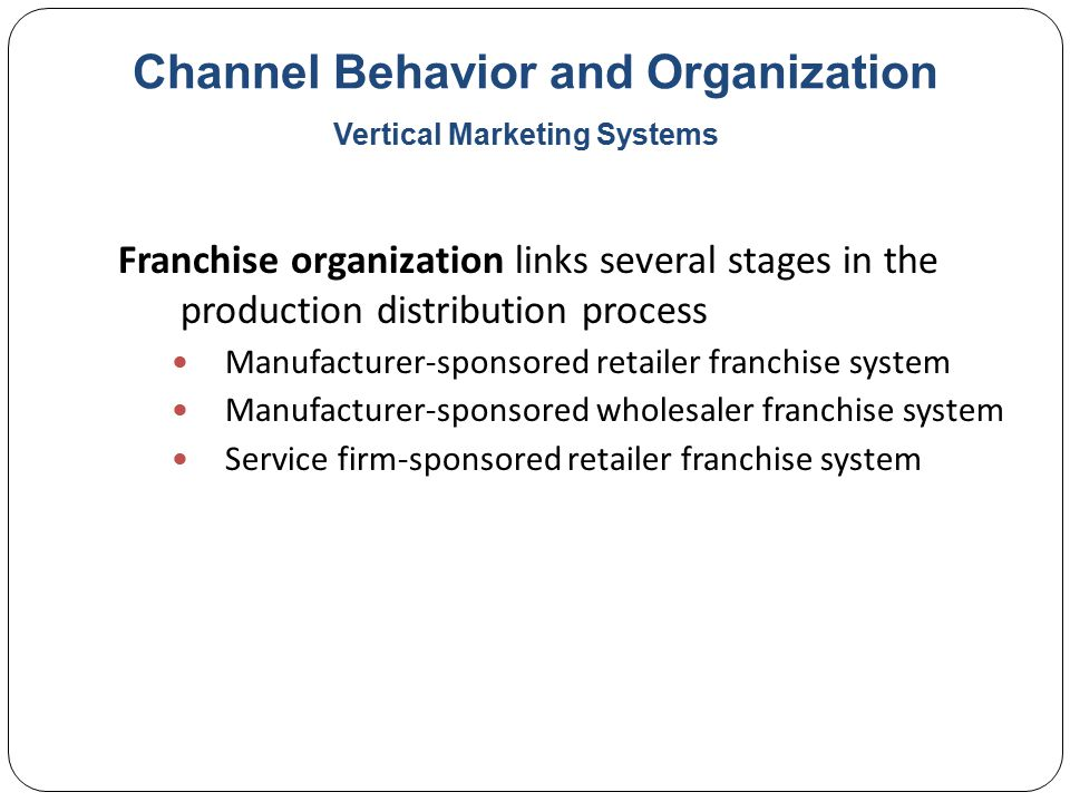 Channel Behavior and Organization Franchise organization links several stages in the production distribution process Manufacturer-sponsored retailer franchise system Manufacturer-sponsored wholesaler franchise system Service firm-sponsored retailer franchise system Vertical Marketing Systems