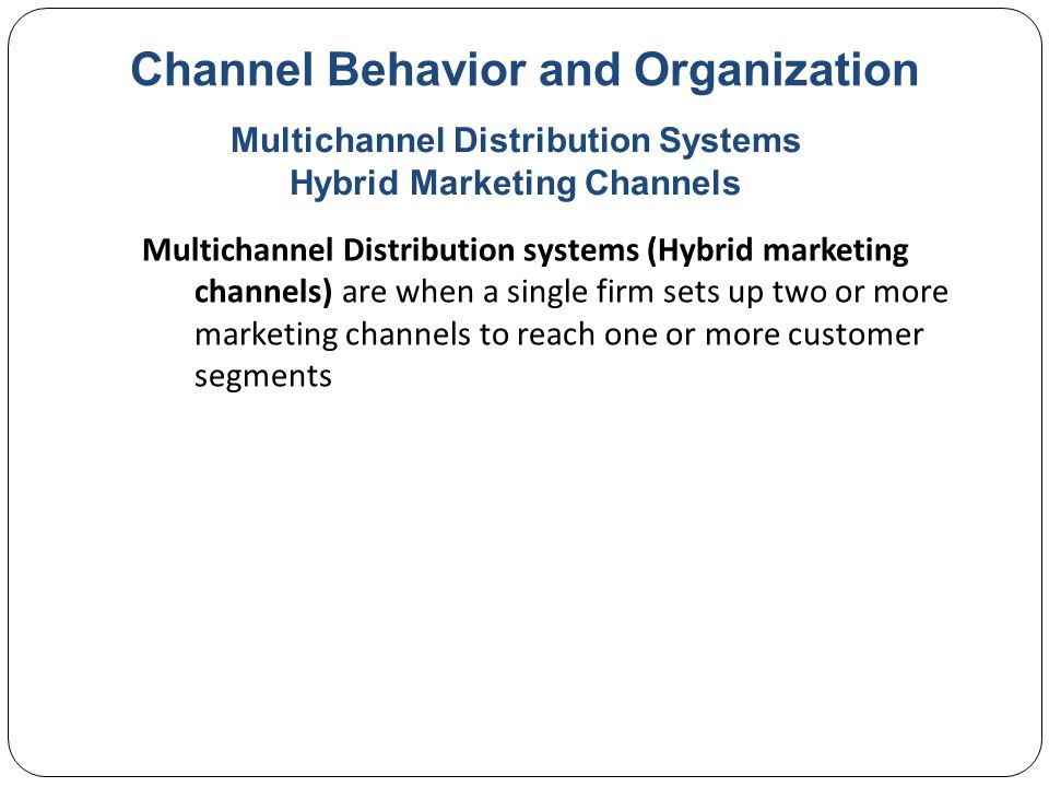 Channel Behavior and Organization Multichannel Distribution systems (Hybrid marketing channels) are when a single firm sets up two or more marketing channels to reach one or more customer segments Multichannel Distribution Systems Hybrid Marketing Channels